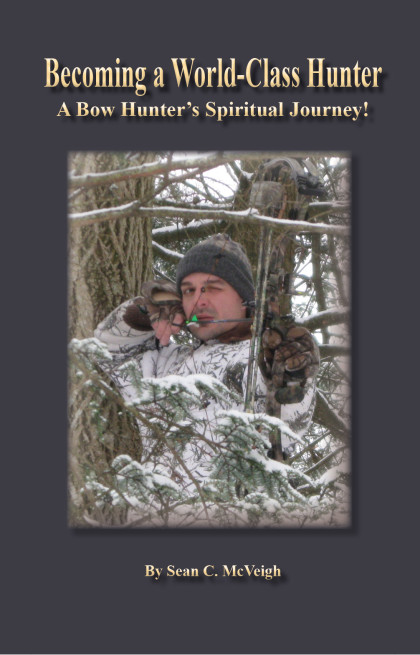 Becoming a World-Class Hunter: A Bow Hunter's Spiritual Journey - Sean McVeigh - Sean's Outdoor Adventures